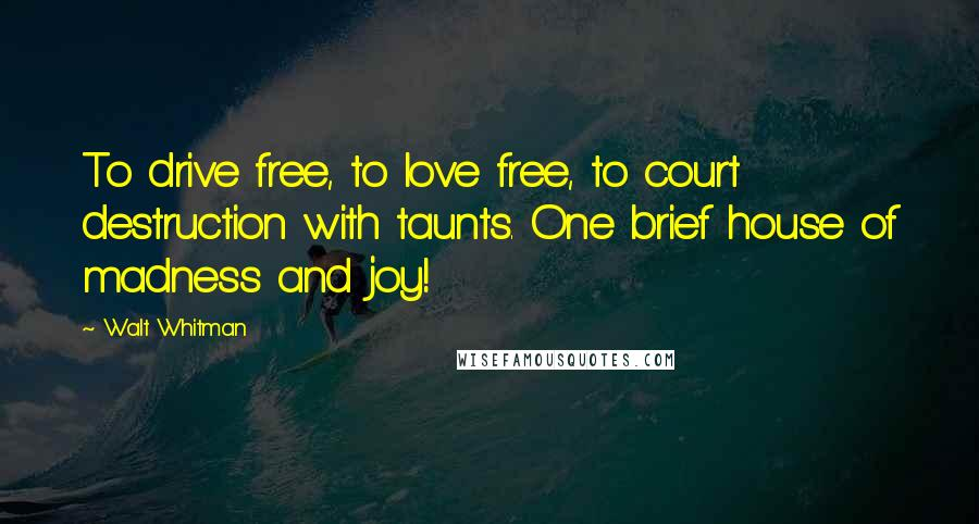Walt Whitman quotes: To drive free, to love free, to court destruction with taunts. One brief house of madness and joy!