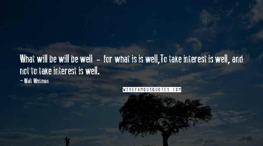 Walt Whitman quotes: What will be will be well - for what is is well,To take interest is well, and not to take interest is well.