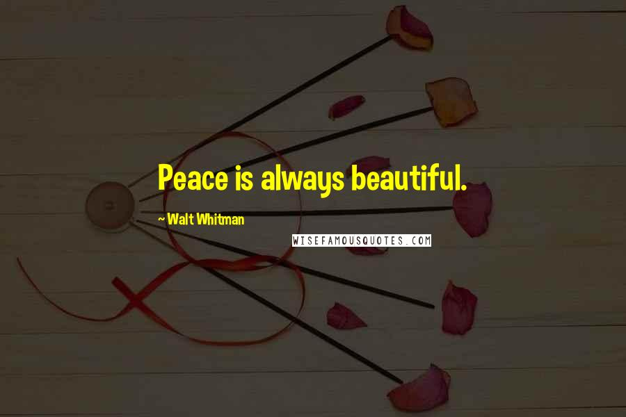 Walt Whitman quotes: Peace is always beautiful.