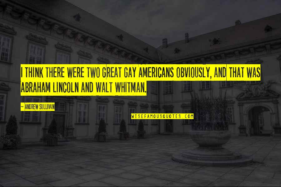 Walt Whitman Quotes By Andrew Sullivan: I think there were two great gay Americans