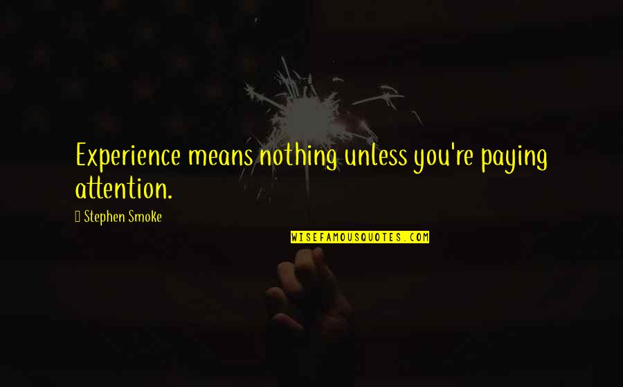 Walt Whitman Quotes By Stephen Smoke: Experience means nothing unless you're paying attention.