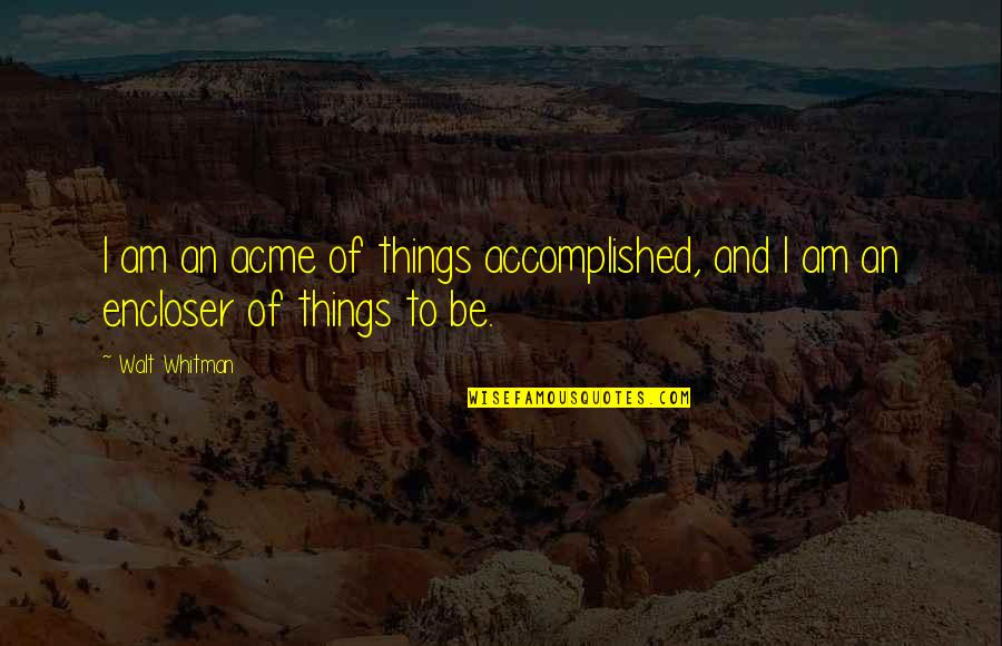 Walt Whitman Quotes By Walt Whitman: I am an acme of things accomplished, and