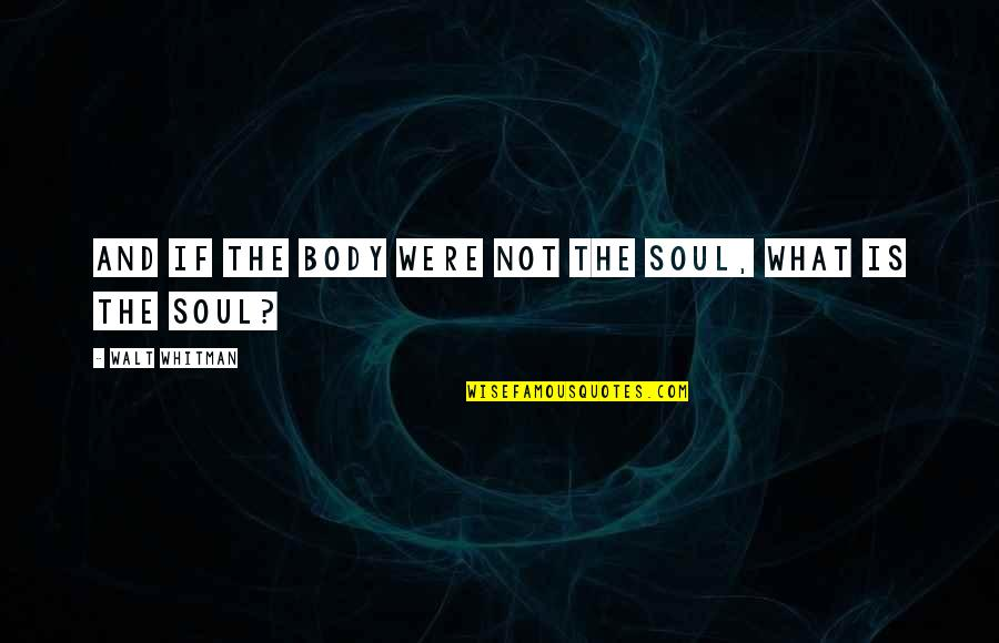 Walt Whitman Quotes By Walt Whitman: And if the body were not the soul,