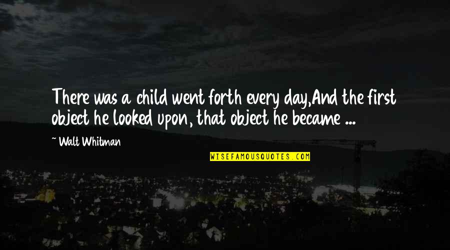 Walt Whitman Quotes By Walt Whitman: There was a child went forth every day,And