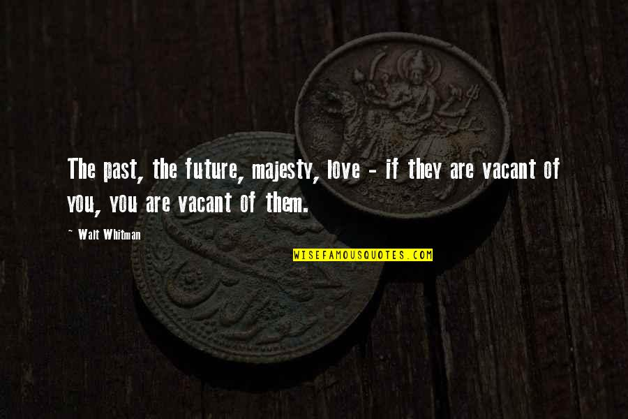 Walt Whitman Quotes By Walt Whitman: The past, the future, majesty, love - if