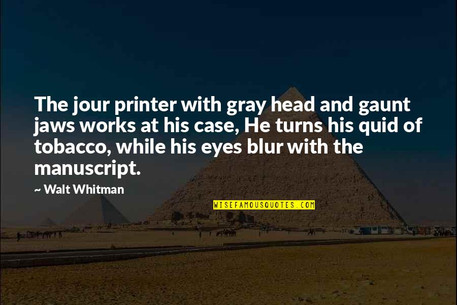 Walt Whitman Quotes By Walt Whitman: The jour printer with gray head and gaunt