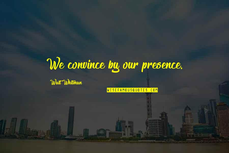Walt Whitman Quotes By Walt Whitman: We convince by our presence.