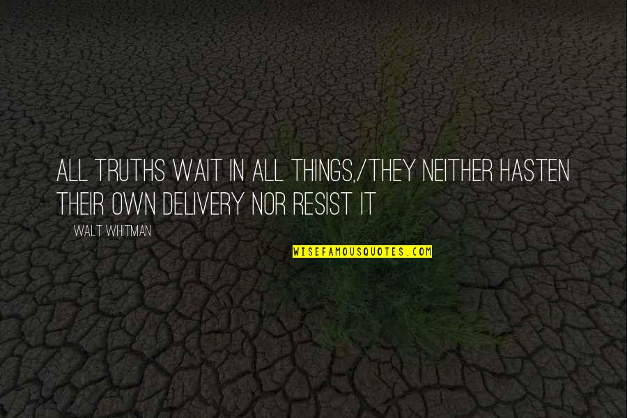 Walt Whitman Quotes By Walt Whitman: All truths wait in all things,/They neither hasten