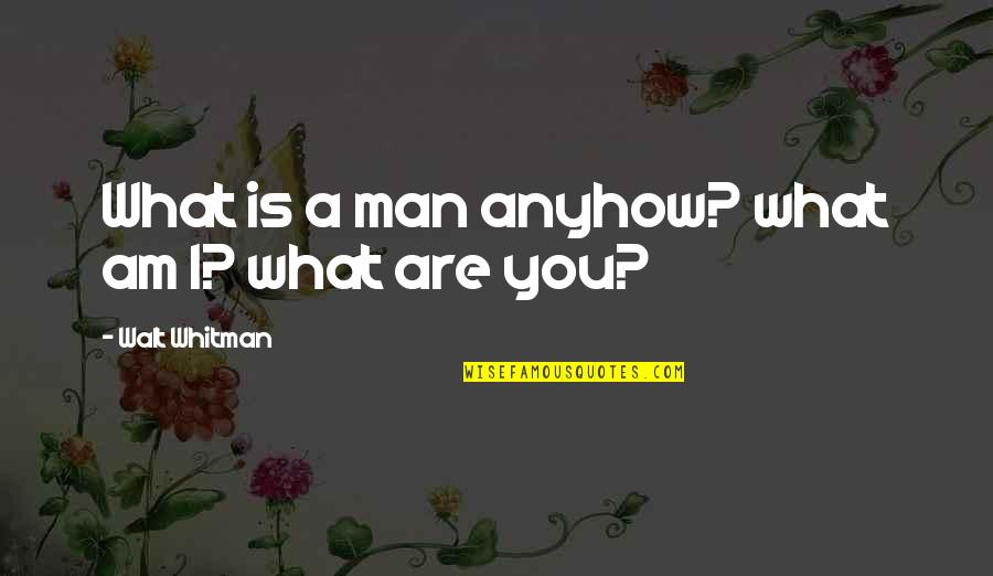 Walt Whitman Quotes By Walt Whitman: What is a man anyhow? what am I?