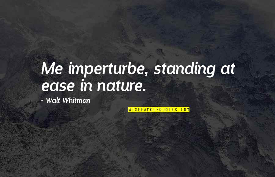 Walt Whitman Quotes By Walt Whitman: Me imperturbe, standing at ease in nature.