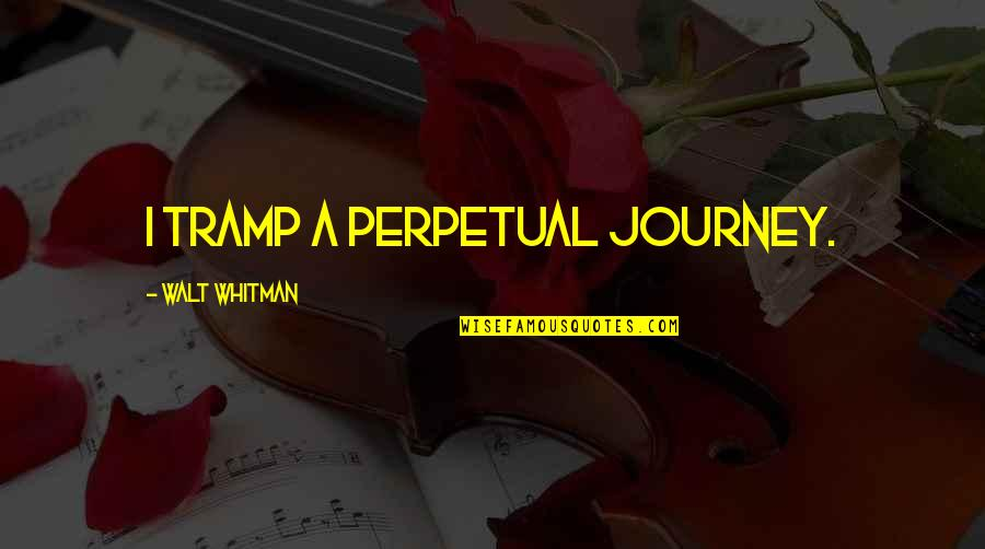 Walt Whitman Quotes By Walt Whitman: I tramp a perpetual journey.