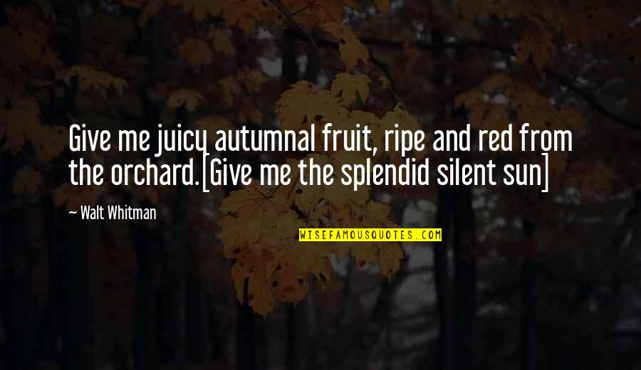 Walt Whitman Quotes By Walt Whitman: Give me juicy autumnal fruit, ripe and red