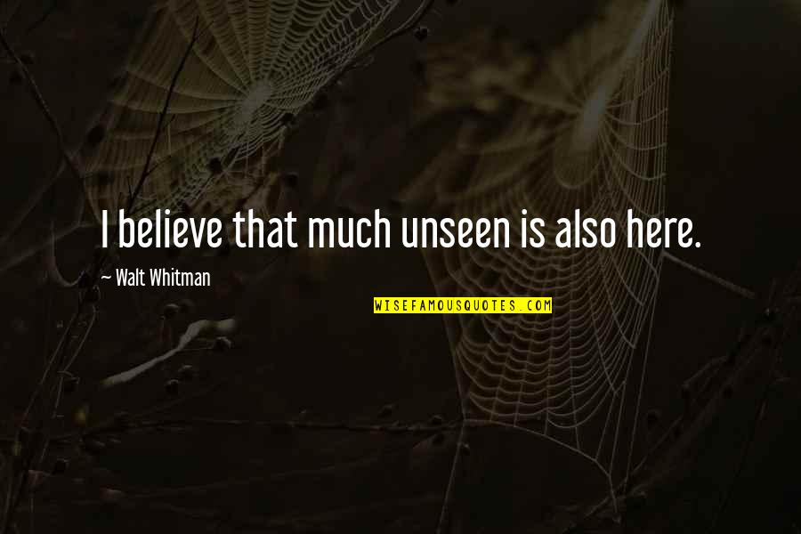 Walt Whitman Quotes By Walt Whitman: I believe that much unseen is also here.