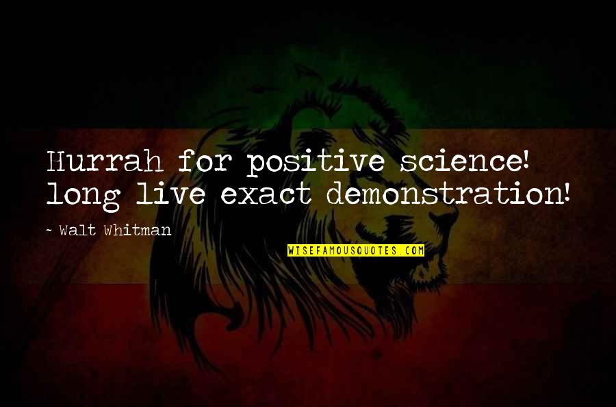 Walt Whitman Quotes By Walt Whitman: Hurrah for positive science! long live exact demonstration!