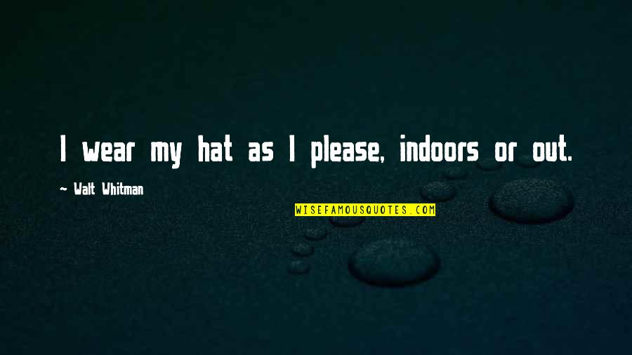 Walt Whitman Quotes By Walt Whitman: I wear my hat as I please, indoors