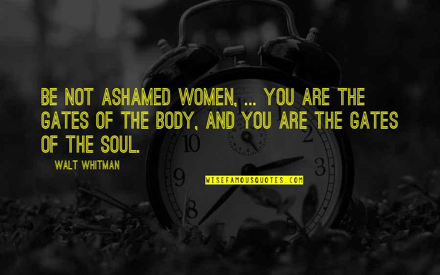 Walt Whitman Quotes By Walt Whitman: Be not ashamed women, ... You are the