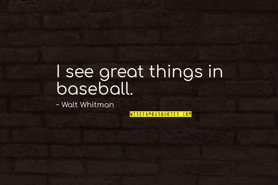 Walt Whitman Quotes By Walt Whitman: I see great things in baseball.