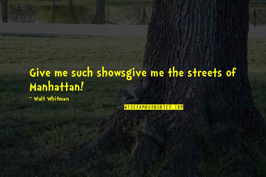 Walt Whitman Quotes By Walt Whitman: Give me such showsgive me the streets of