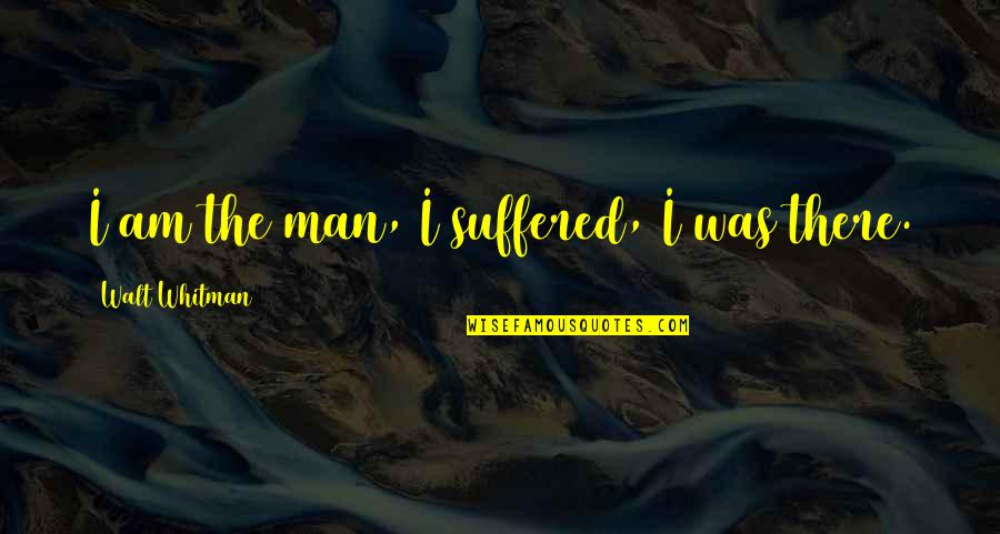 Walt Whitman Quotes By Walt Whitman: I am the man, I suffered, I was