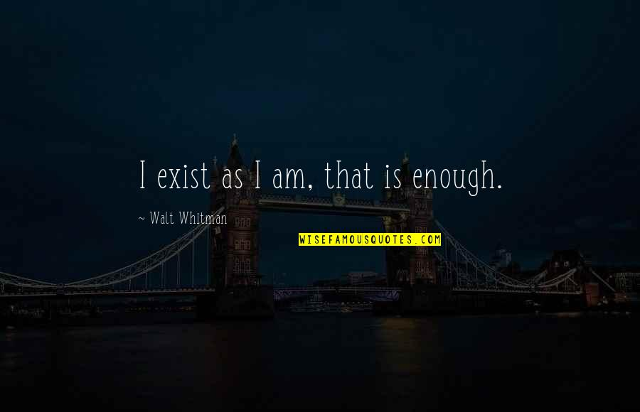 Walt Whitman Quotes By Walt Whitman: I exist as I am, that is enough.