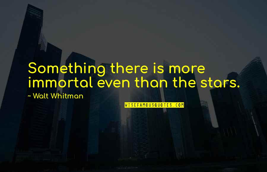 Walt Whitman Quotes By Walt Whitman: Something there is more immortal even than the