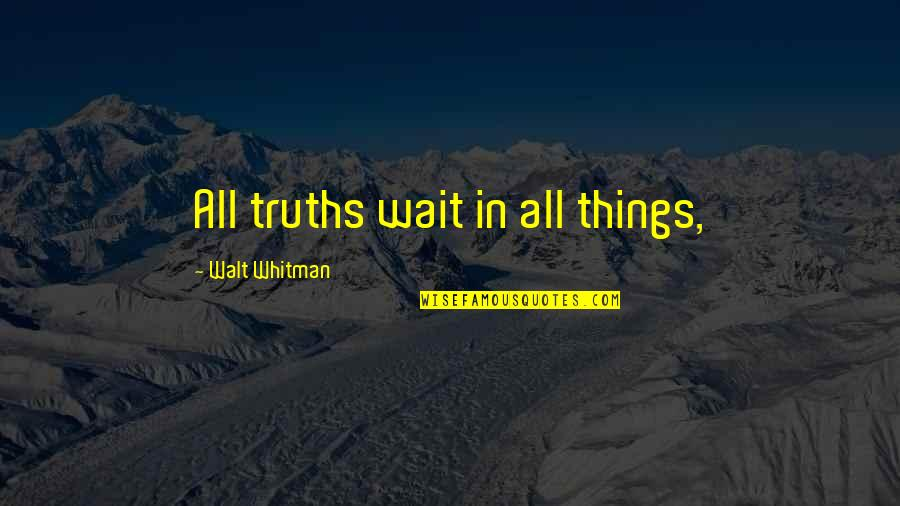 Walt Whitman Quotes By Walt Whitman: All truths wait in all things,