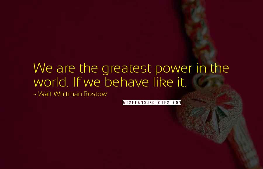 Walt Whitman Rostow quotes: We are the greatest power in the world. If we behave like it.