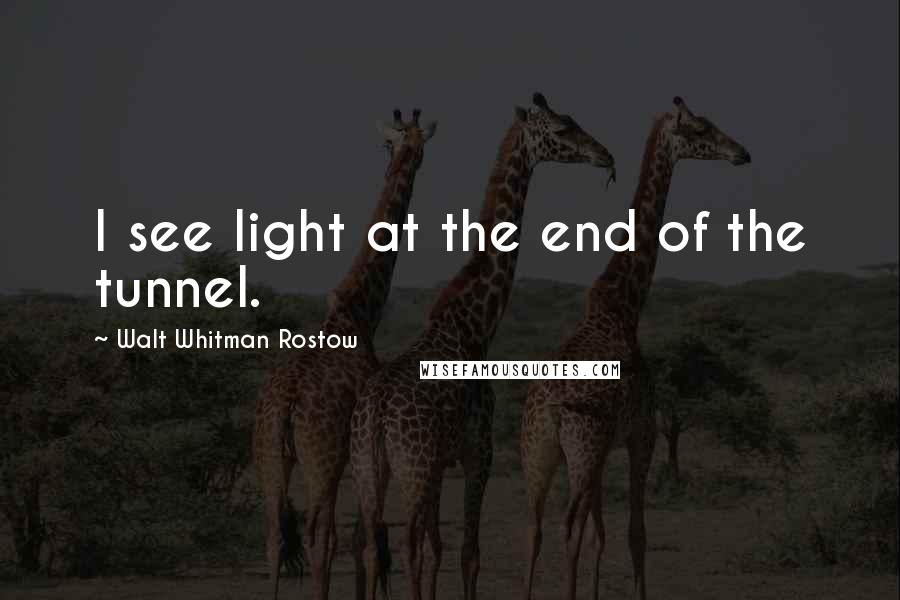 Walt Whitman Rostow quotes: I see light at the end of the tunnel.