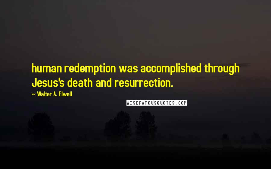 Walter A. Elwell quotes: human redemption was accomplished through Jesus's death and resurrection.