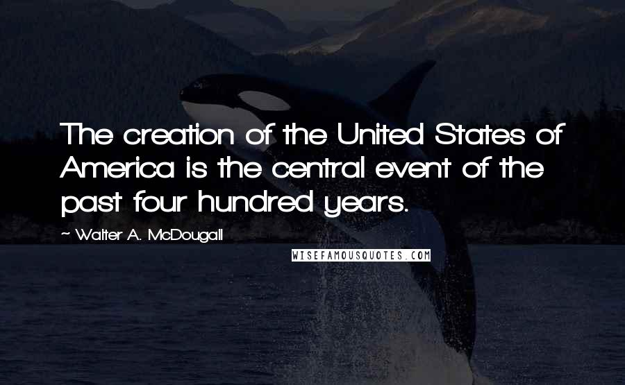 Walter A. McDougall quotes: The creation of the United States of America is the central event of the past four hundred years.