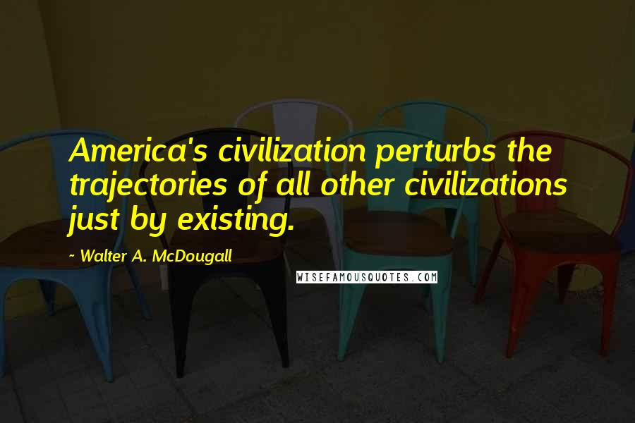 Walter A. McDougall quotes: America's civilization perturbs the trajectories of all other civilizations just by existing.