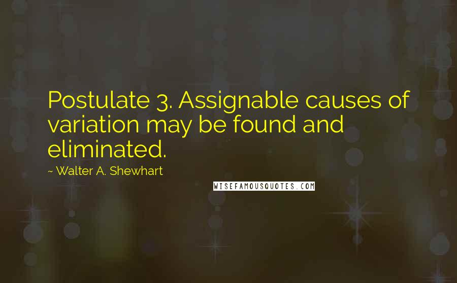 Walter A. Shewhart quotes: Postulate 3. Assignable causes of variation may be found and eliminated.
