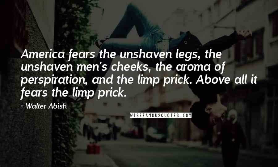 Walter Abish quotes: America fears the unshaven legs, the unshaven men's cheeks, the aroma of perspiration, and the limp prick. Above all it fears the limp prick.