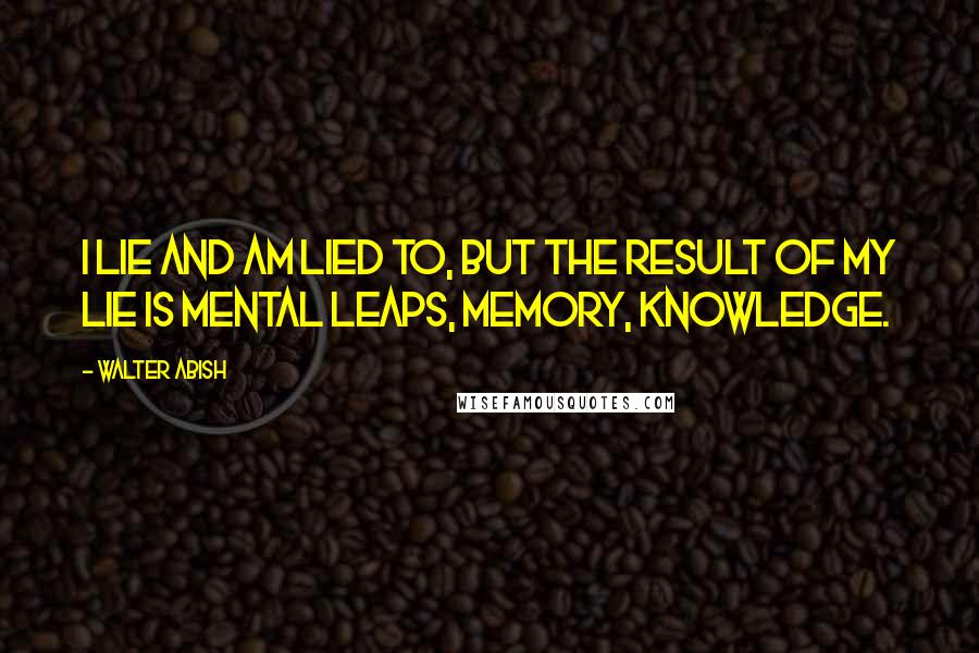 Walter Abish quotes: I lie and am lied to, but the result of my lie is mental leaps, memory, knowledge.