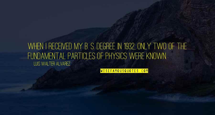 Walter Alvarez Quotes By Luis Walter Alvarez: When I received my B. S. degree in