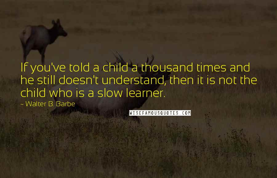 Walter B. Barbe quotes: If you've told a child a thousand times and he still doesn't understand, then it is not the child who is a slow learner.