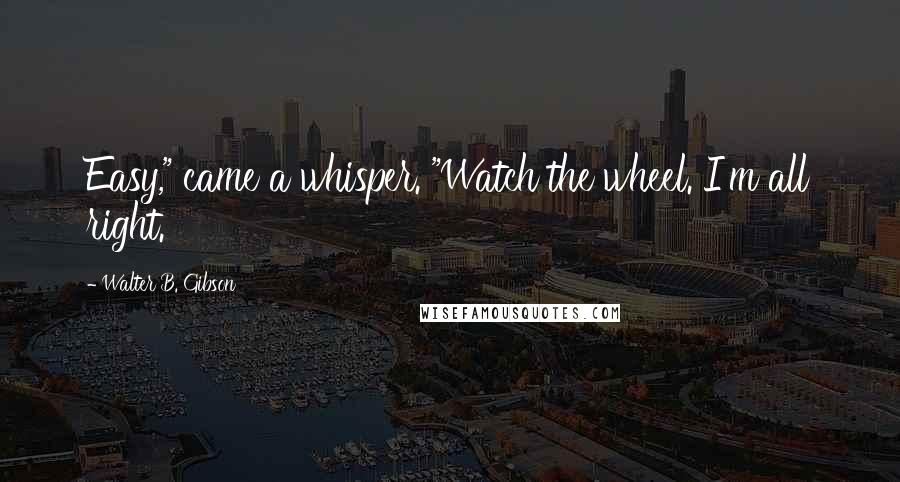 """Walter B. Gibson quotes: Easy,"""" came a whisper. """"Watch the wheel. I'm all right."""