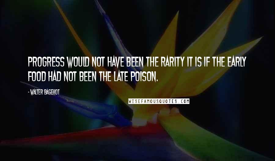 Walter Bagehot quotes: Progress would not have been the rarity it is if the early food had not been the late poison.