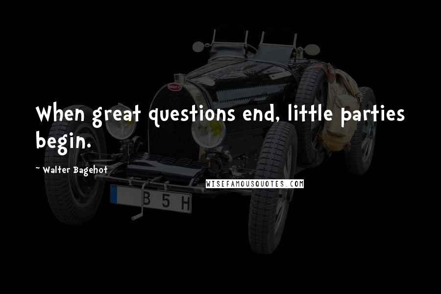 Walter Bagehot quotes: When great questions end, little parties begin.