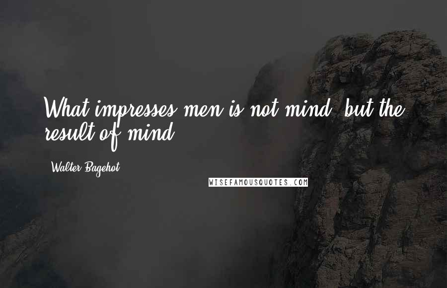 Walter Bagehot quotes: What impresses men is not mind, but the result of mind.