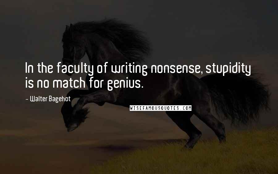 Walter Bagehot quotes: In the faculty of writing nonsense, stupidity is no match for genius.