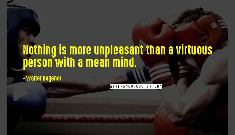 Walter Bagehot quotes: Nothing is more unpleasant than a virtuous person with a mean mind.