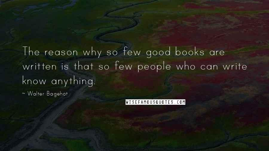 Walter Bagehot quotes: The reason why so few good books are written is that so few people who can write know anything.