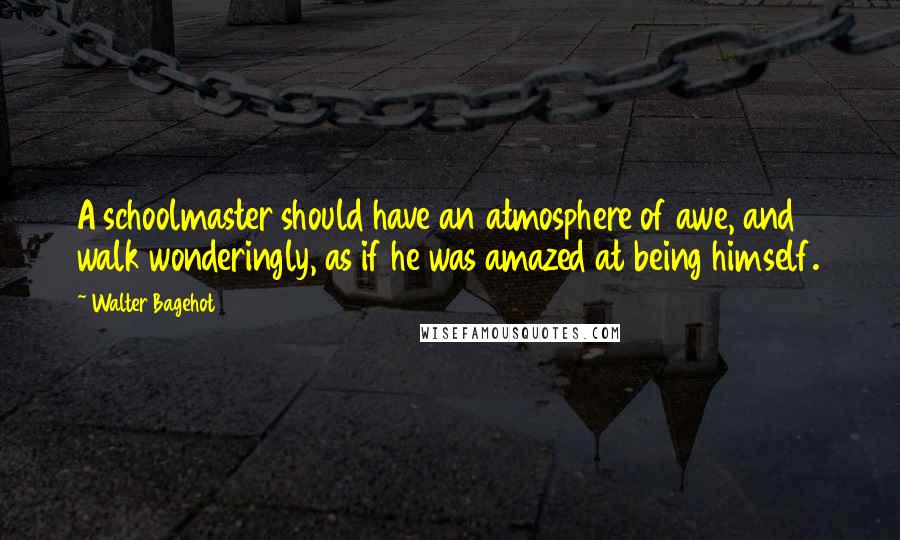Walter Bagehot quotes: A schoolmaster should have an atmosphere of awe, and walk wonderingly, as if he was amazed at being himself.