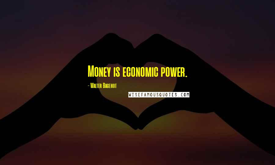 Walter Bagehot quotes: Money is economic power.