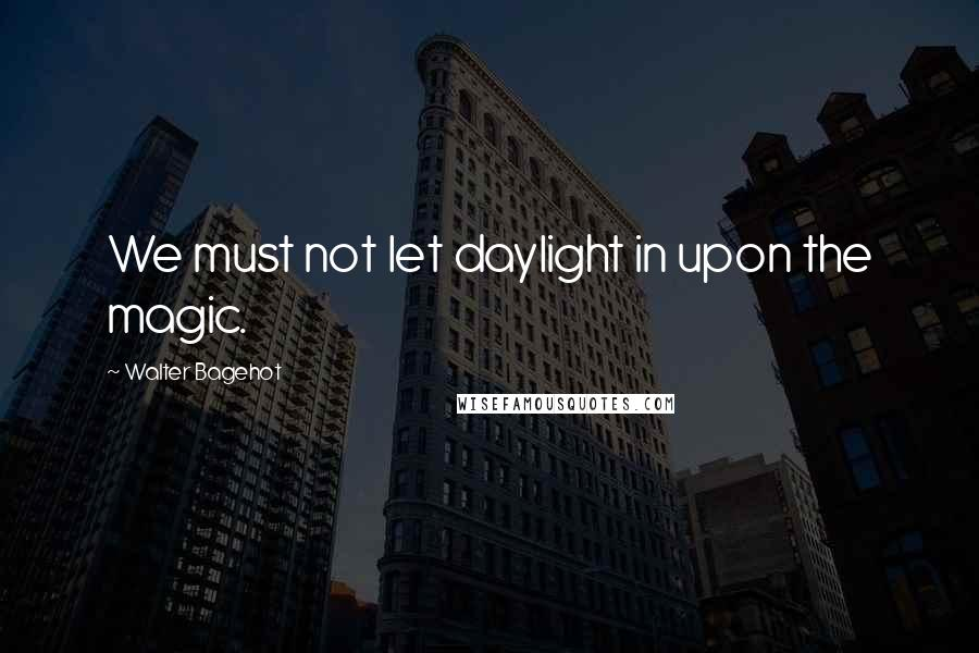 Walter Bagehot quotes: We must not let daylight in upon the magic.