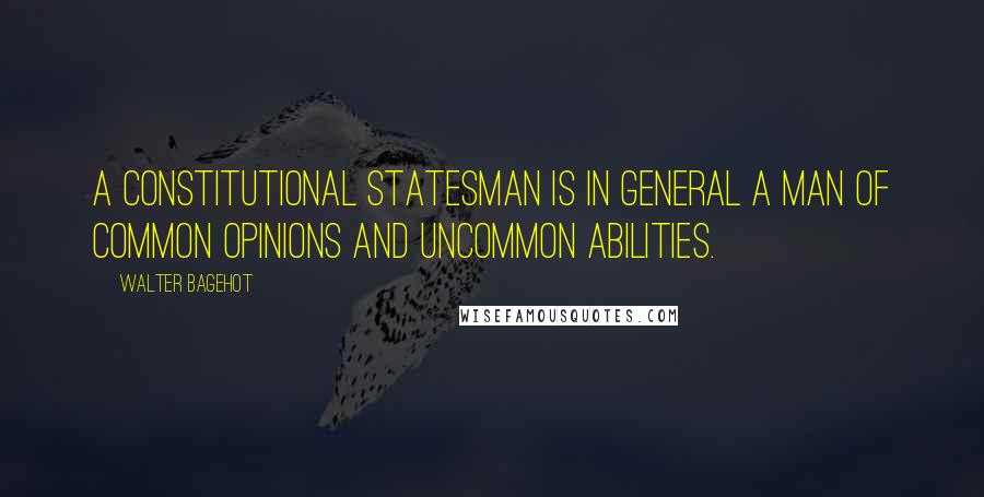 Walter Bagehot quotes: A constitutional statesman is in general a man of common opinions and uncommon abilities.
