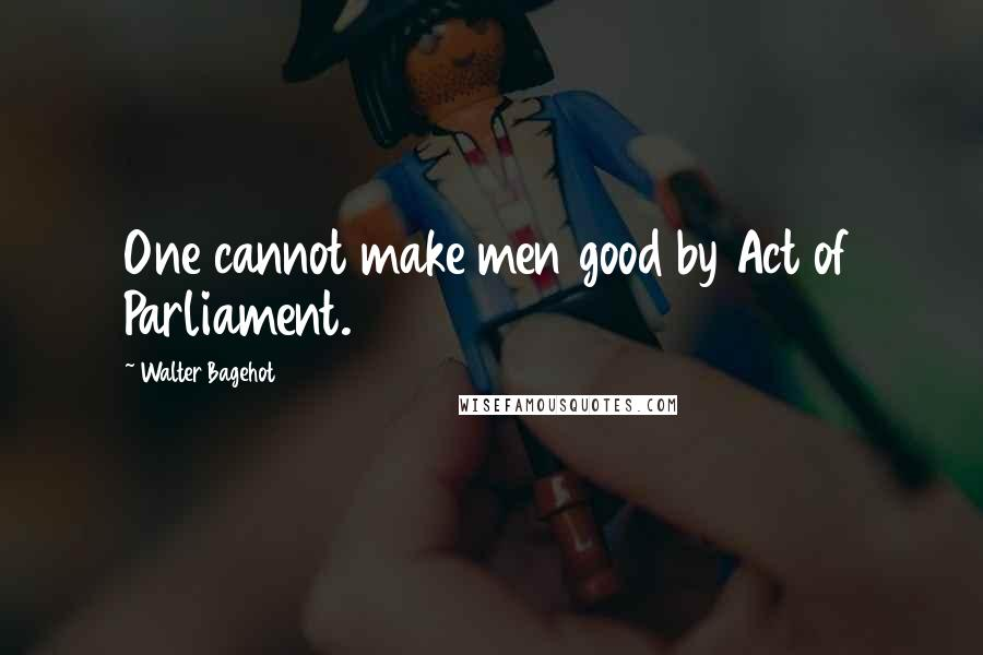 Walter Bagehot quotes: One cannot make men good by Act of Parliament.