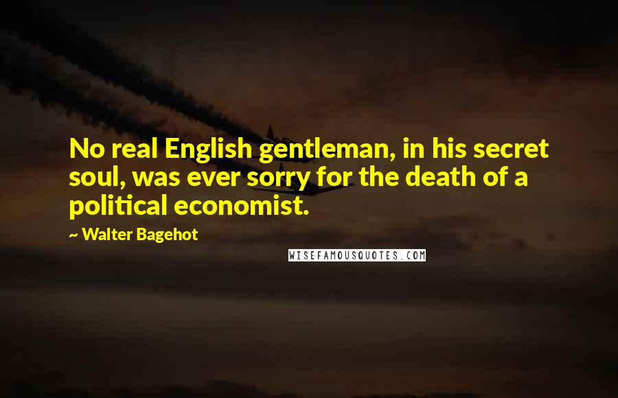 Walter Bagehot quotes: No real English gentleman, in his secret soul, was ever sorry for the death of a political economist.