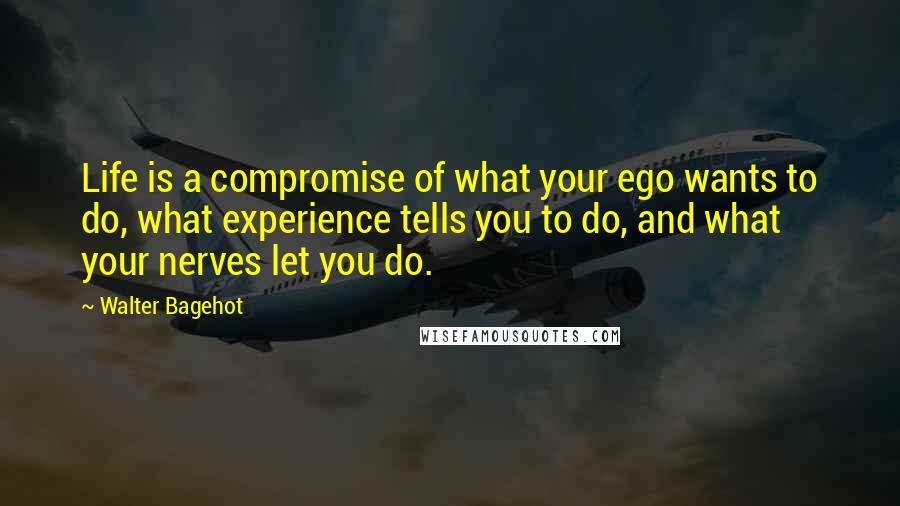 Walter Bagehot quotes: Life is a compromise of what your ego wants to do, what experience tells you to do, and what your nerves let you do.